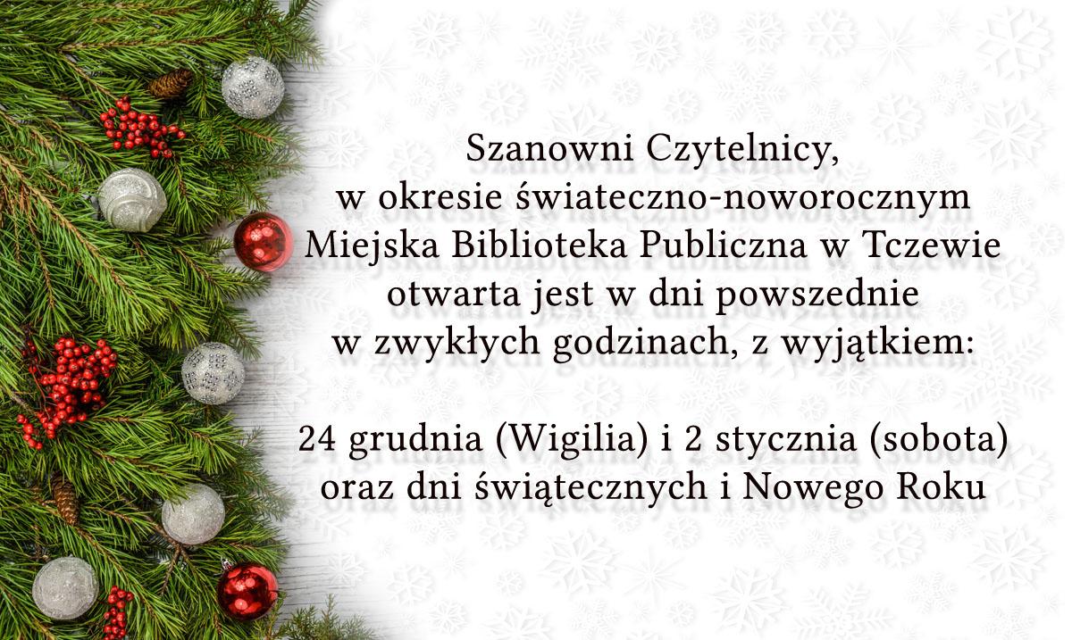 Szanowni Czytelnicy, wokresie świateczno-noworocznym Miejska Biblioteka Publiczna wTczewie otwarta jest wdni powszednie w zwykłych godzinach, zwyjątkiem:  24 grudnia (Wigilia) i2 stycznia (sobota) orazdni świątecznych iNowego Roku