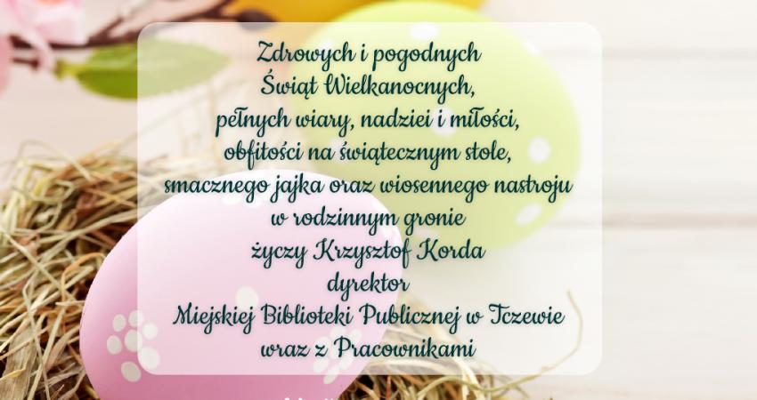 Zdrowych i pogodnych Świąt Wielkanocnych, pełnych wiary, nadziei i miłości, obfitości na świątecznym stole, smacznego jajka oraz wiosennego nastroju w rodzinnym gronie życzy Krzysztof Korda dyrektor Miejskiej Biblioteki Publicznej w Tczewie wraz z Pracownikami